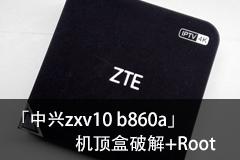 免TTL线 中兴zxv10 b860a机顶盒破解软件限制和root教程